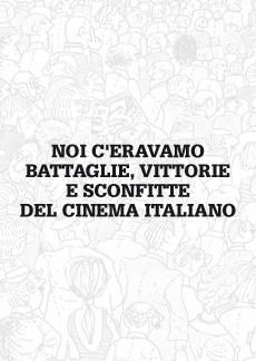 Noi c'eravamo - battaglie, vittorie e sconfitte del cinema italiano